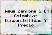 <b>Asus Zenfone 2</b> En Colombia: Disponibilidad Y Precio