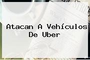 Atacan A Vehículos De <b>Uber</b>