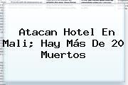 Atacan Hotel En <b>Mali</b>; Hay Más De 20 Muertos