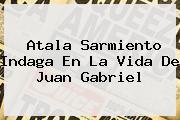 Atala Sarmiento Indaga En La Vida De <b>Juan Gabriel</b>