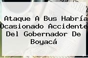 Ataque A Bus Habría Ocasionado Accidente Del <b>Gobernador De Boyacá</b>