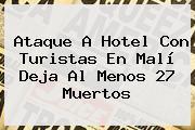 Ataque A Hotel Con Turistas En <b>Malí</b> Deja Al Menos 27 Muertos
