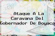 Ataque A La Caravana Del <b>Gobernador De Boyaca</b>