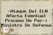 ?Ataque Del <b>ELN</b> Afecta Eventual Proceso De Paz?: Ministro De Defensa