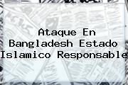 Ataque En <b>Bangladesh</b> Estado Islamico Responsable