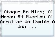 Ataque En <b>Niza</b>: Al Menos 84 Muertos Al Arrollar Un Camión A Una ...