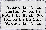 Ataque En Paris <b>Eagles Of Death Metal</b> La Banda Que Tocaba En La Sala Atacada En Paris