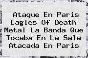 Ataque En Paris <b>Eagles Of Death Metal</b> La Banda Que Tocaba En La Sala Atacada En Paris