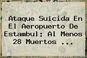 Ataque Suicida En El Aeropuerto De <b>Estambul</b>: Al Menos 28 Muertos ...