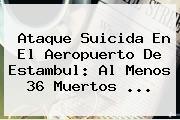 Ataque Suicida En El Aeropuerto De <b>Estambul</b>: Al Menos 36 Muertos ...