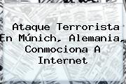 <b>Ataque Terrorista</b> En Múnich, <b>Alemania</b>, Conmociona A Internet
