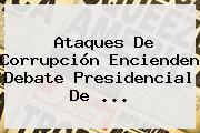 Ataques De Corrupción Encienden Debate Presidencial De ...