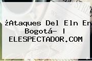 ¿Ataques Del Eln En <b>Bogotá</b>? | ELESPECTADOR.COM