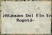¿Ataques Del Eln En <b>Bogotá</b>?