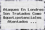 """Ataques En <b>Londres</b> Son Tratados Como """"potenciales Atentados ..."""