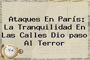 Ataques En <b>París</b>: La Tranquilidad En Las Calles Dio <b>paso</b> Al Terror