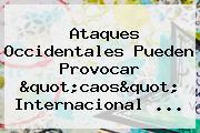 """Ataques Occidentales Pueden Provocar """"caos"""" Internacional ..."""