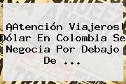 ¡Atención Viajeros! Dólar En <b>Colombia</b> Se Negocia Por Debajo De ...