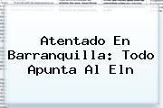 <b>Atentado En Barranquilla</b>: Todo Apunta Al Eln