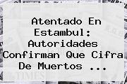 Atentado En <b>Estambul</b>: Autoridades Confirman Que Cifra De Muertos ...