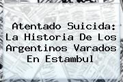 Atentado Suicida: La Historia De Los Argentinos Varados En <b>Estambul</b>