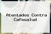 Atentados Contra <b>Cafesalud</b>