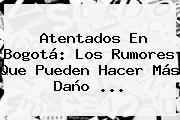 Atentados En <b>Bogotá</b>: Los Rumores Que Pueden Hacer Más Daño <b>...</b>