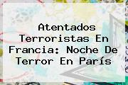 Atentados Terroristas En Francia: Noche De Terror En <b>París</b>