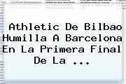 Athletic De Bilbao Humilla A <b>Barcelona</b> En La Primera Final De La <b>...</b>