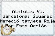 Athletic Vs. Barcelona: ¿Suárez Mereció <b>tarjeta Roja</b> Por Esta Acción?