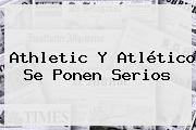 Athletic Y Atlético Se Ponen Serios