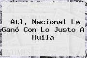 <b>Atl</b>. <b>Nacional</b> Le Ganó Con Lo Justo A <b>Huila</b>