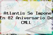 Atlantis Se Impone En 82 Aniversario De <b>CMLL</b>