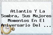 Atlantis Y La Sombra, Sus Mejores Momentos En El Aniversario Del <b>...</b>