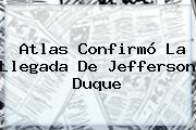 Atlas Confirmó La Llegada De <b>Jefferson Duque</b>