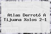 <b>Atlas</b> Derrotó A <b>Tijuana Xolos</b> 2-1
