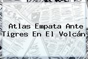 <b>Atlas</b> Empata Ante <b>Tigres</b> En El Volcán