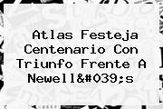 <b>Atlas</b> Festeja Centenario Con Triunfo Frente A Newell&#039;s