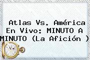 <b>Atlas Vs</b>. <b>América</b> En Vivo: MINUTO A MINUTO (La Afición )