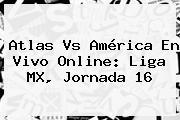 <b>Atlas Vs América</b> En Vivo Online: Liga MX, Jornada 16