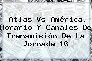 <b>Atlas Vs América</b>, Horario Y Canales De Transmisión De La Jornada 16