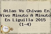 <b>Atlas Vs Chivas En Vivo</b> Minuto A Minuto En Liguilla 2015 (1-4)