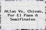 <b>Atlas Vs</b>. <b>Chivas</b>, Por El Pase A Semifinales