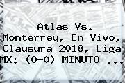 <b>Atlas Vs</b>. <b>Monterrey</b>, En Vivo, Clausura 2018, Liga MX: (0-0) MINUTO ...