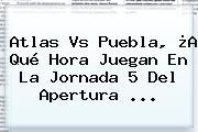 <b>Atlas Vs Puebla</b>, ¿A Qué Hora Juegan En La Jornada 5 Del Apertura ...