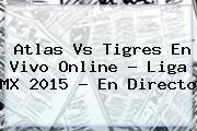 <b>Atlas Vs Tigres</b> En Vivo Online ? Liga MX 2015 - En Directo