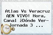 <b>Atlas Vs Veracruz</b> ¡EN VIVO! Hora, Canal ¿Dónde Ver? Jornada 3 ...