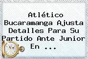 <b>Atlético</b> Bucaramanga Ajusta Detalles Para Su Partido Ante <b>Junior</b> En ...
