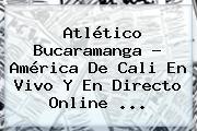 Atlético Bucaramanga - <b>América De Cali</b> En Vivo Y En Directo Online ...