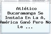 <b>Atlético Bucaramanga</b> Se Instala En La A. América Ganó Pero No Le <b>...</b>